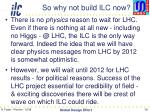 so why not build ilc now
