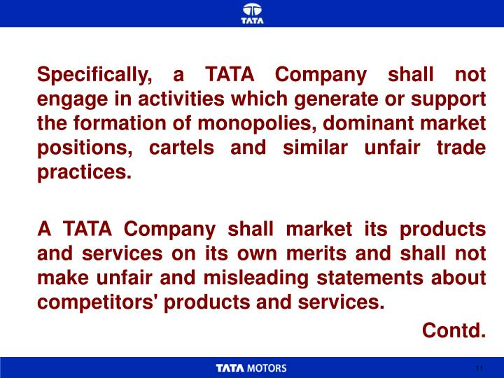 Specifically, a TATA Company shall not engage in activities which generate or support the formation of monopolies, dominant market positions, cartels and similar unfair trade practices.