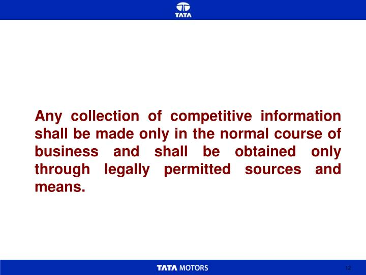 Any collection of competitive information shall be made only in the normal course of business and shall be obtained only through legally permitted sources and means.