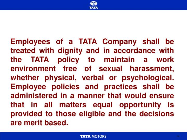 Employees of a TATA Company shall be treated with dignity and in accordance with the TATA policy to maintain a work environment free of sexual harassment, whether physical, verbal or psychological.  Employee policies and practices shall be administered in a manner that would ensure that in all matters equal opportunity is provided to those eligible and the decisions are merit based.