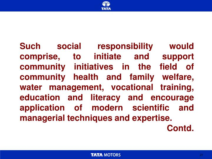 Such social responsibility would comprise, to initiate and support community initiatives in the field of community health and family welfare, water management, vocational training, education and literacy and encourage application of modern scientific and managerial techniques and expertise.