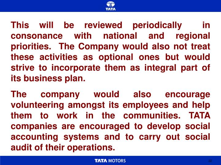 This will be reviewed periodically  in consonance with national and regional priorities.  The Company would also not treat these activities as optional ones but would strive to incorporate them as integral part of its business plan.