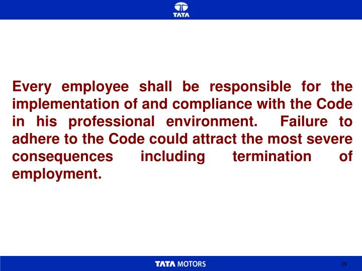 Every employee shall be responsible for the implementation of and compliance with the Code in his professional environment.  Failure to adhere to the Code could attract the most severe consequences including termination of employment.