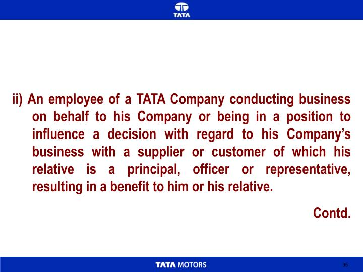 ii) An employee of a TATA Company conducting business on behalf to his Company or being in a position to influence a decision with regard to his Company's business with a supplier or customer of which his relative is a principal, officer or representative, resulting in a benefit to him or his relative.