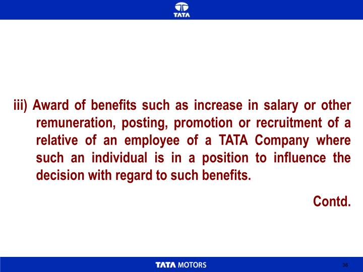 iii) Award of benefits such as increase in salary or other remuneration, posting, promotion or recruitment of a relative of an employee of a TATA Company where such an individual is in a position to influence the decision with regard to such benefits.