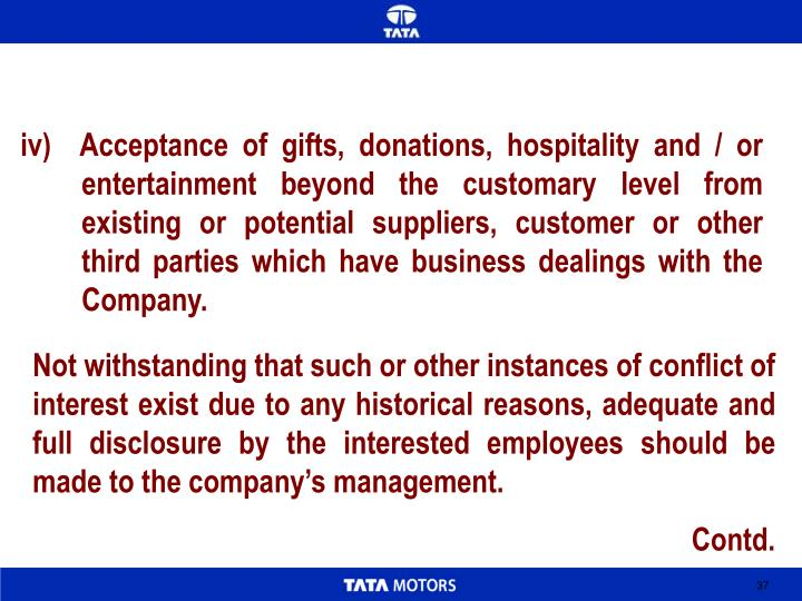 iv)  Acceptance of gifts, donations, hospitality and / or entertainment beyond the customary level from existing or potential suppliers, customer or other third parties which have business dealings with the Company.