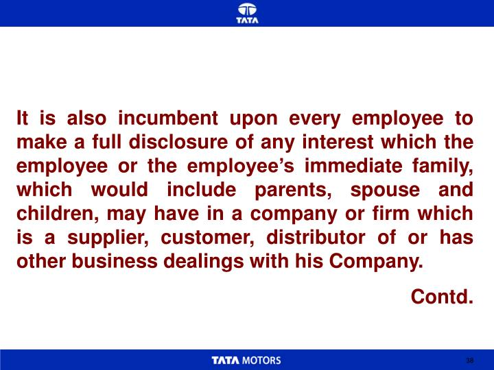 It is also incumbent upon every employee to make a full disclosure of any interest which the employee or the employee's immediate family, which would include parents, spouse and children, may have in a company or firm which is a supplier, customer, distributor of or has other business dealings with his Company.
