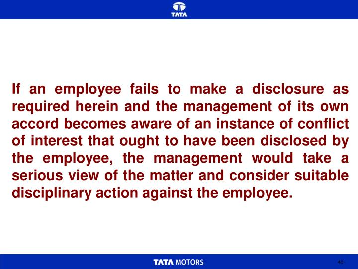 If an employee fails to make a disclosure as required herein and the management of its own accord becomes aware of an instance of conflict of interest that ought to have been disclosed by the employee, the management would take a serious view of the matter and consider suitable disciplinary action against the employee.
