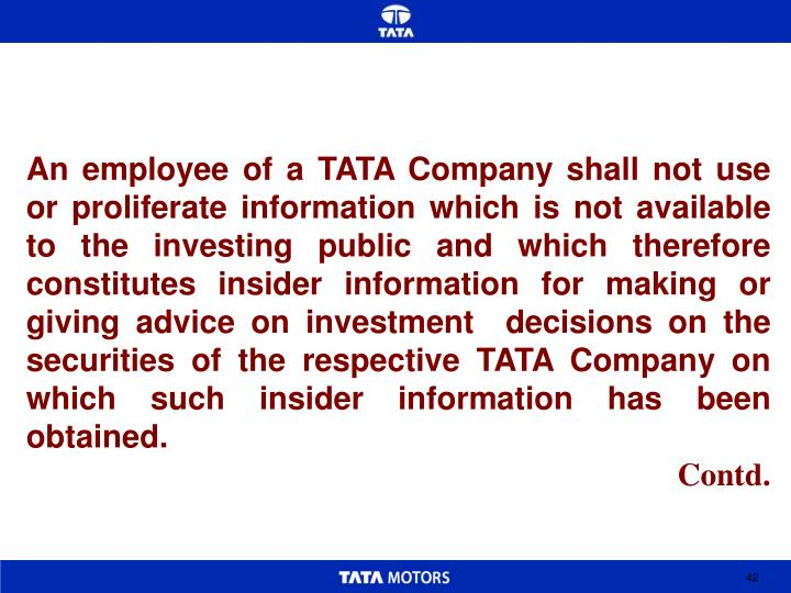 An employee of a TATA Company shall not use or proliferate information which is not available to the investing public and which therefore constitutes insider information for making or giving advice on investment  decisions on the securities of the respective TATA Company on which such insider information has been obtained.