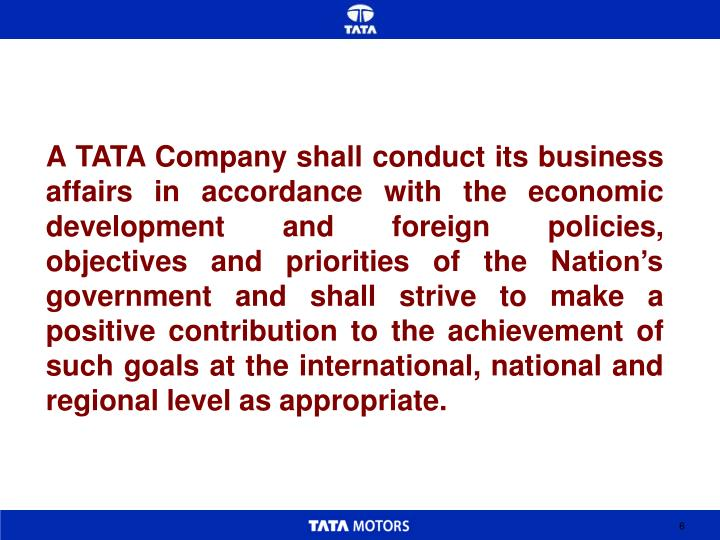 A TATA Company shall conduct its business affairs in accordance with the economic development and foreign policies, objectives and priorities of the Nation's  government and shall strive to make a positive contribution to the achievement of such goals at the international, national and regional level as appropriate.