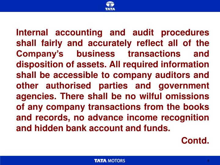 Internal accounting and audit procedures shall fairly and accurately reflect all of the Company's business transactions and disposition of assets. All required information shall be accessible to company auditors and other authorised parties and government agencies. There shall be no wilful omissions of any company transactions from the books and records, no advance income recognition and hidden bank account and funds.