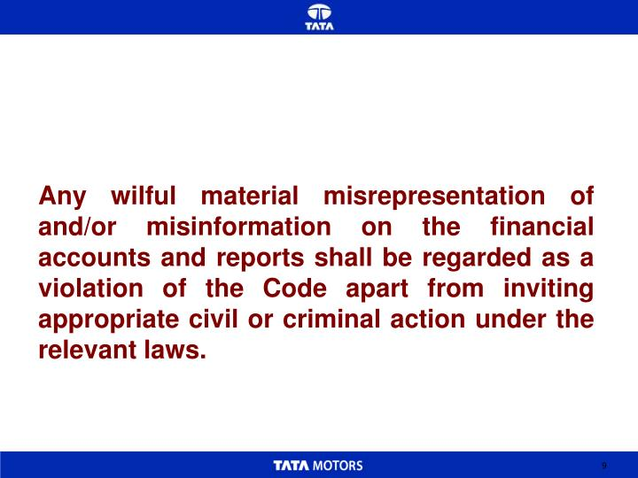 Any wilful material misrepresentation of and/or misinformation on the financial accounts and reports shall be regarded as a violation of the Code apart from inviting appropriate civil or criminal action under the relevant laws.