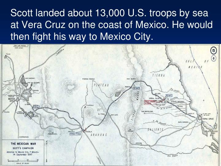 Scott landed about 13,000 U.S. troops by sea at Vera Cruz on the coast of Mexico. He would then fight his way to Mexico City.