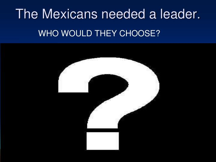 The Mexicans needed a leader.