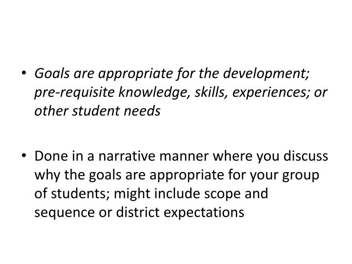 Goals are appropriate for the development; pre-requisite knowledge, skills, experiences; or other student needs