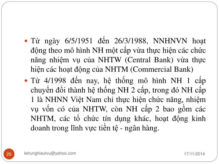 Từ ngày 6/5/1951 đến 26/3/1988, NNHNVN hoạt động theo mô hình NH một cấp vừa thực hiện các chức năng nhiệm vụ của NHTW (Central Bank) vừa thực hiện các hoạt động của NHTM (Commercial Bank)