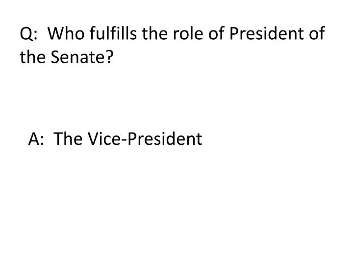Q:  Who fulfills the role of President of