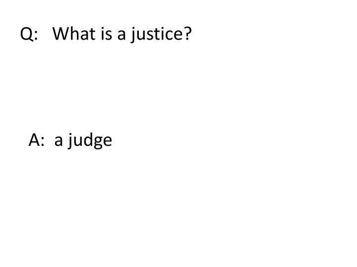 Q:   What is a justice?