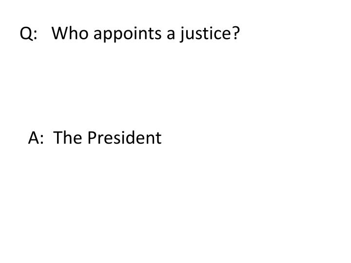 Q:   Who appoints a justice?