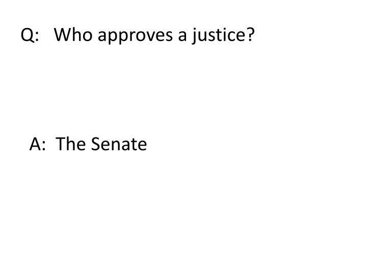 Q:   Who approves a justice?