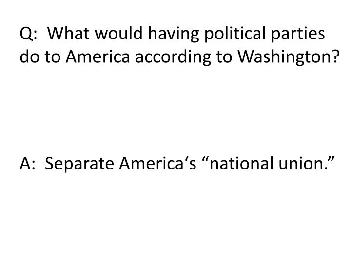 Q:  What would having political parties