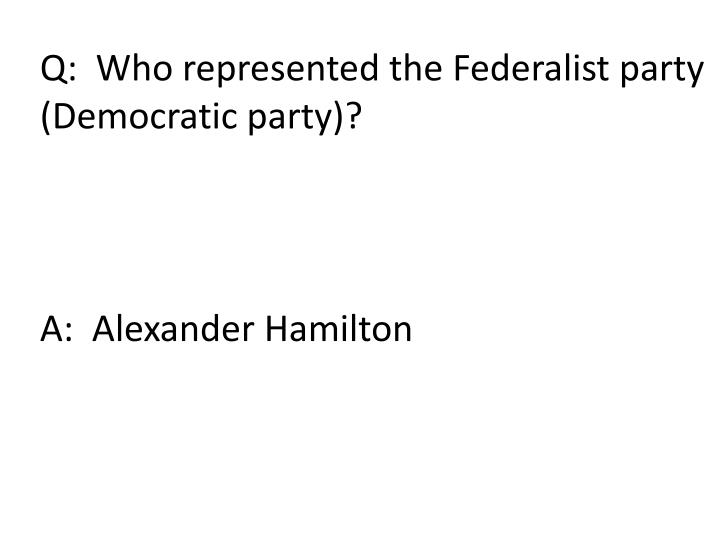Q:  Who represented the Federalist party
