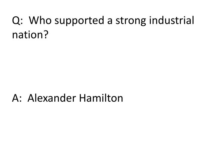 Q:  Who supported a strong industrial