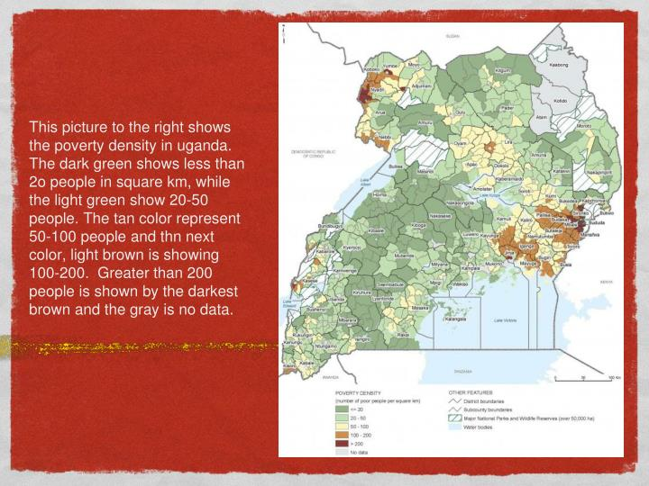 This picture to the right shows the poverty density in uganda. The dark green shows less than 2o peo...