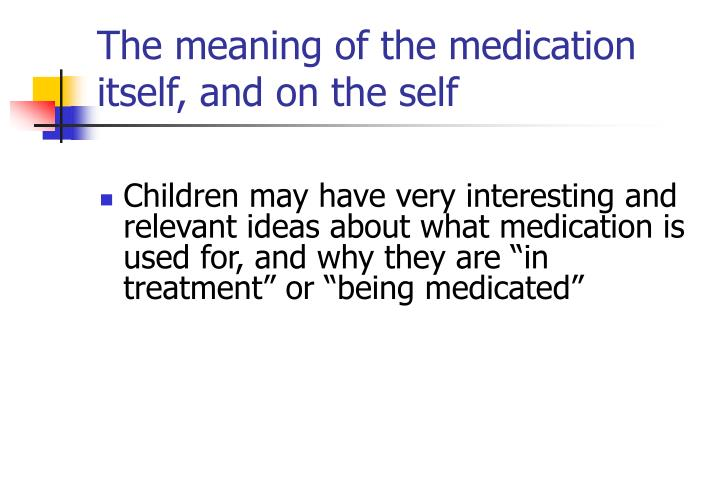 The meaning of the medication itself, and on the self