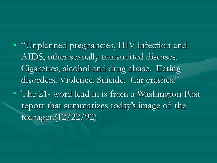 """Unplanned pregnancies, HIV infection and AIDS, other sexually transmitted diseases. Cigarettes, alcohol and drug abuse.  Eating disorders. Violence. Suicide.  Car crashes."""