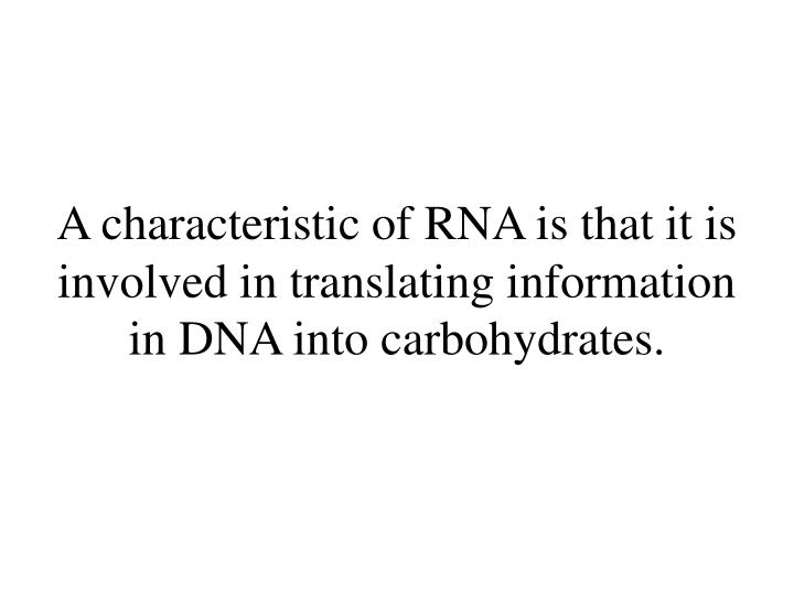 A characteristic of RNA is that it is involved in translating information in DNA into