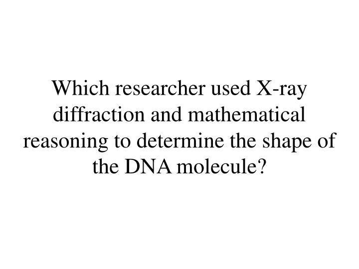 Which researcher used X-ray diffraction and mathematical reasoning to determine the shape of the DNA molecule?