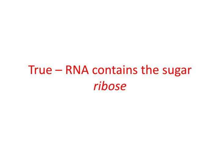 True – RNA contains the sugar