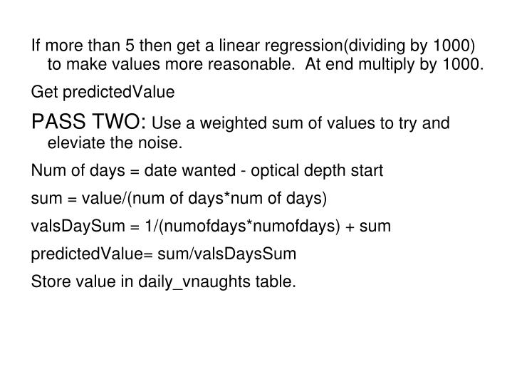 If more than 5 then get a linear regression(dividing by 1000) to make values more reasonable.  At end multiply by 1000.
