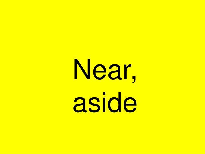 Near, aside