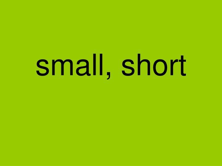 small, short