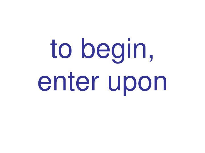 to begin, enter upon