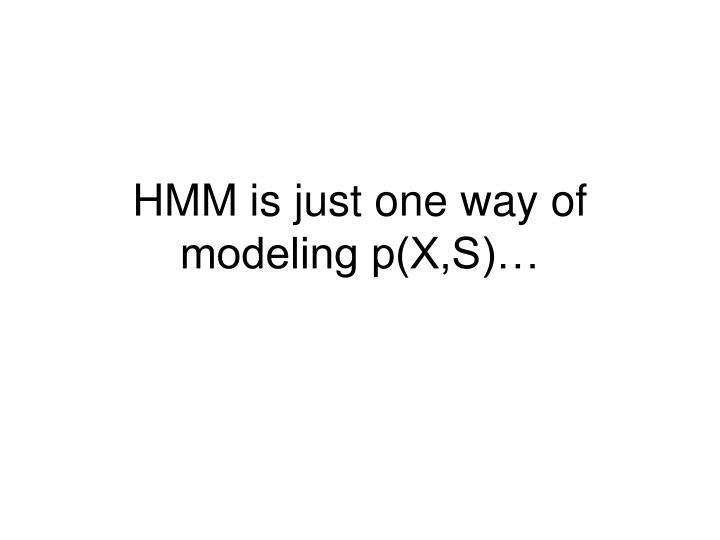 HMM is just one way of modeling p(X,S)…