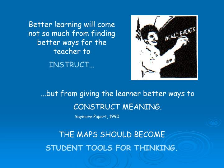 Better learning will come not so much from finding better ways for the teacher to