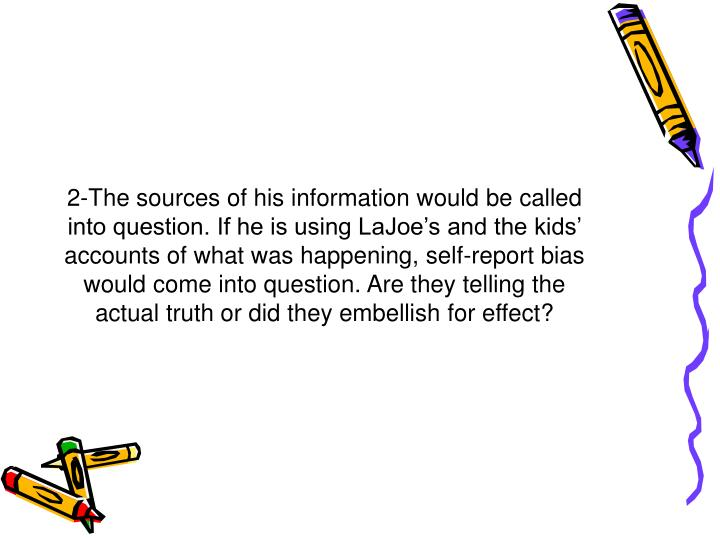 2-The sources of his information would be called into question. If he is using LaJoe's and the kids' accounts of what was happening, self-report bias would come into question. Are they telling the actual truth or did they embellish for effect?
