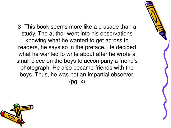 3- This book seems more like a crusade than a study. The author went into his observations knowing what he wanted to get across to readers, he says so in the preface. He decided what he wanted to write about after he wrote a small piece on the boys to accompany a friend's photograph. He also became friends with the boys. Thus, he was not an impartial observer.