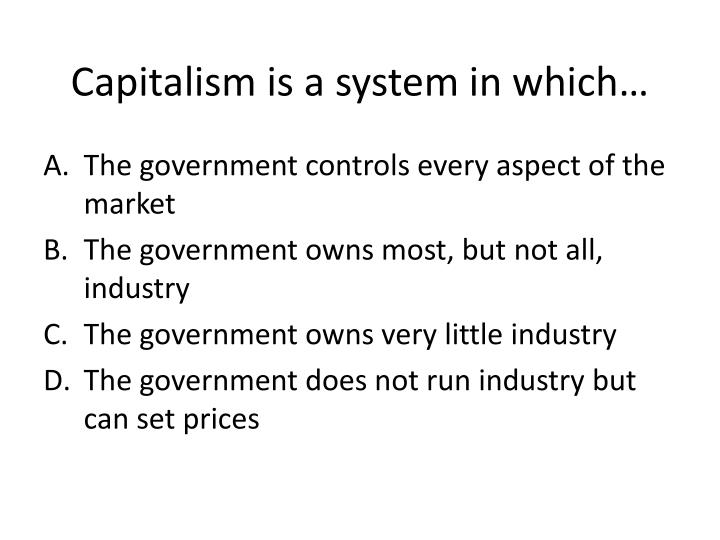 Capitalism is a system in which…