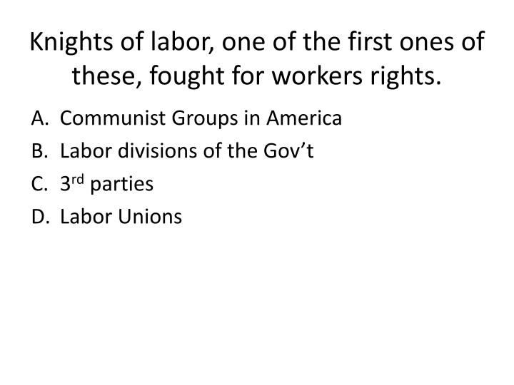 Knights of labor, one of the first ones of these, fought for workers rights.