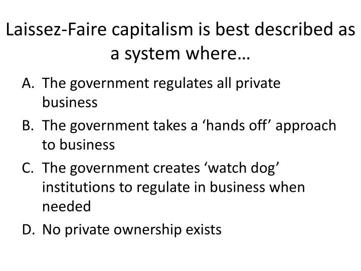 Laissez-Faire capitalism is best described as a system where…