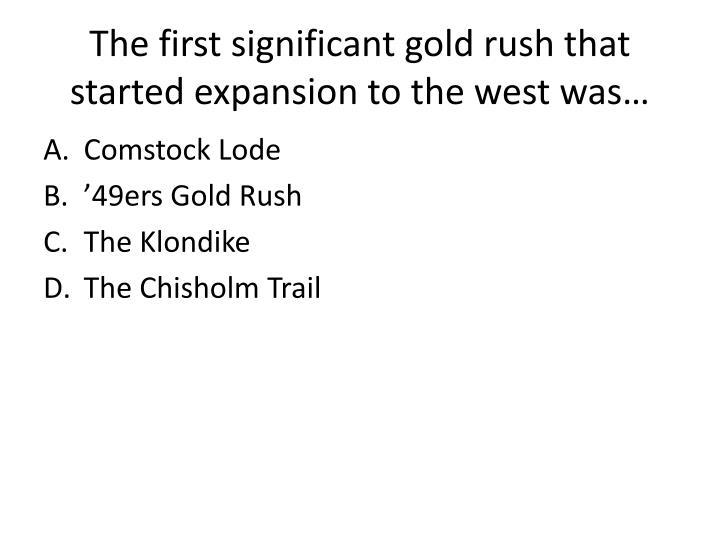 The first significant gold rush that started expansion to the west was…