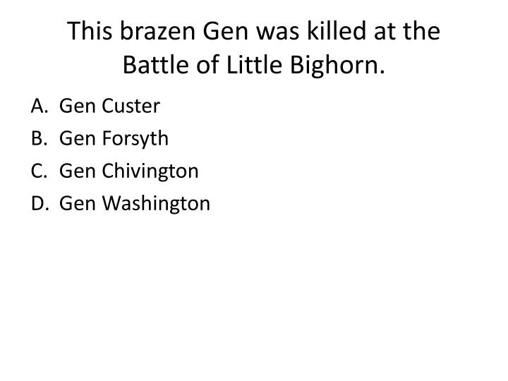 This brazen Gen was killed at the Battle of Little Bighorn.