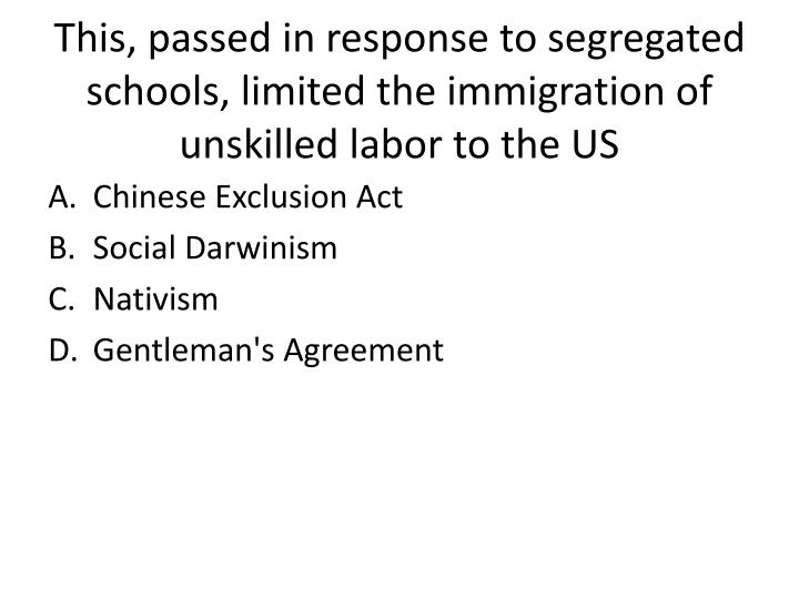 This, passed in response to segregated schools, limited the immigration of unskilled labor to the US