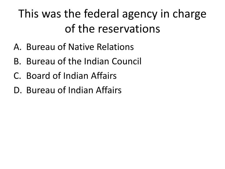 This was the federal agency in charge of the reservations