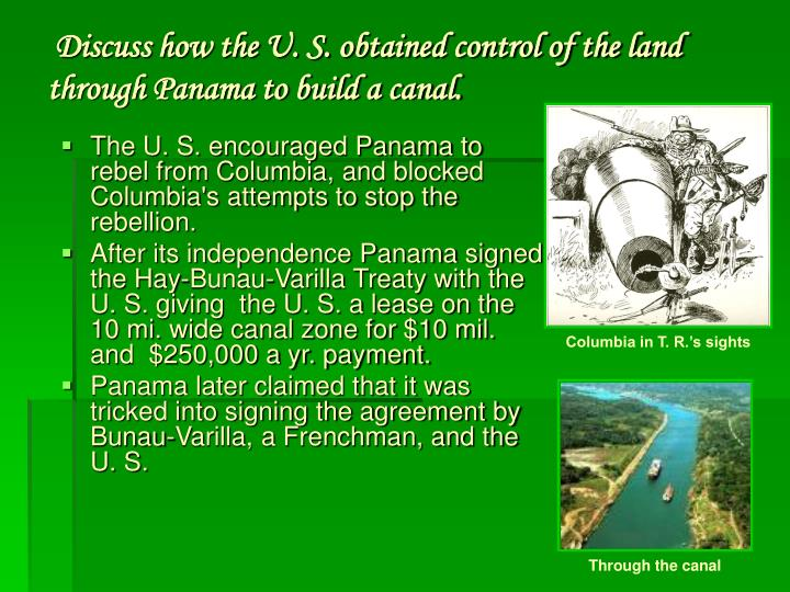 Discuss how the U. S. obtained control of the land through Panama to build a canal.