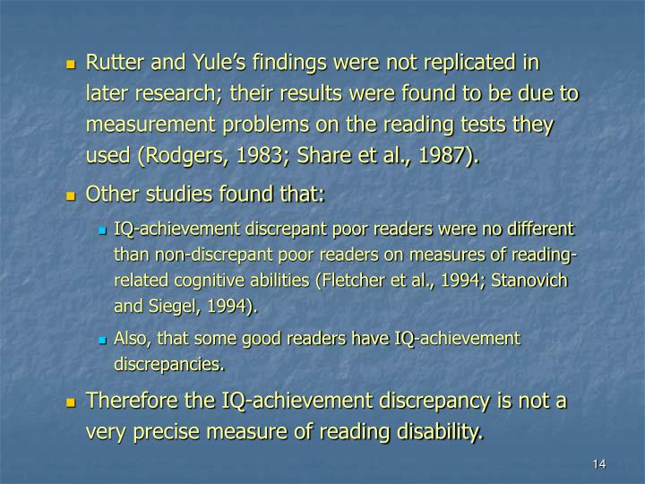 Rutter and Yule's findings were not replicated in later research; their results were found to be due to measurement problems on the reading tests they used (Rodgers, 1983; Share et al., 1987).
